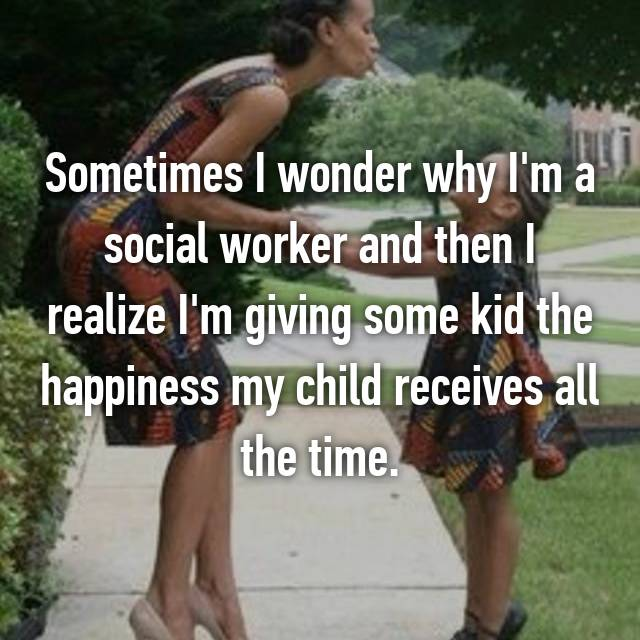 Sometimes I wonder why I'm a social worker and then I realize I'm giving some kid the happiness my child receives all the time.