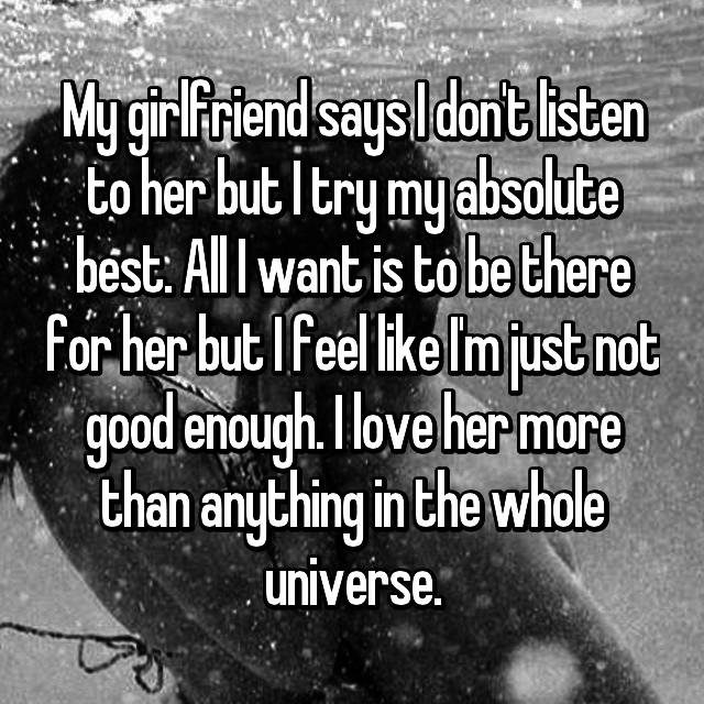 My girlfriend says I don't listen to her but I try my absolute best. All I want is to be there for her but I feel like I'm just not good enough. I love her more than anything in the whole universe. 😢