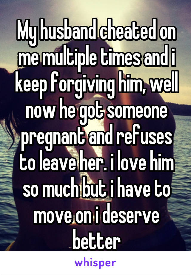 My husband cheated on me multiple times and i keep forgiving him, well now he got someone pregnant and refuses to leave her. i love him so much but i have to move on i deserve better