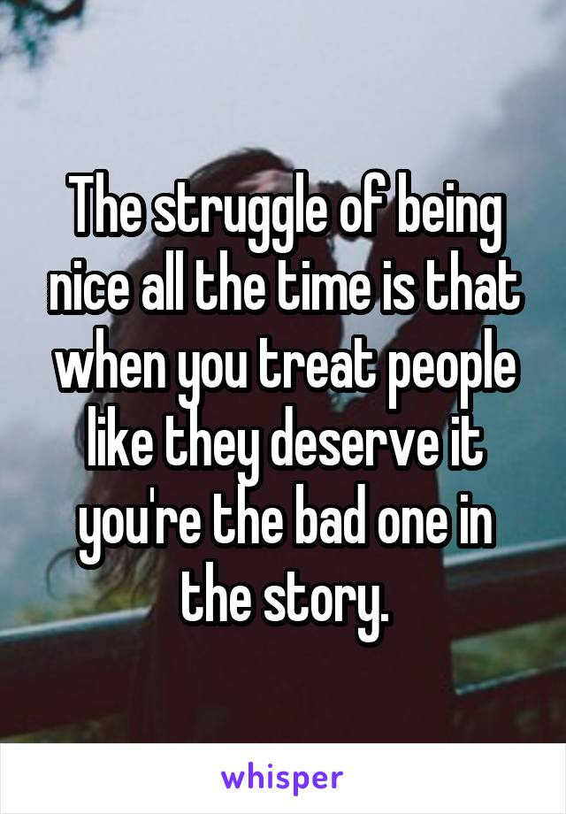 The struggle of being nice all the time is that when you treat people like they deserve it you're the bad one in the story.
