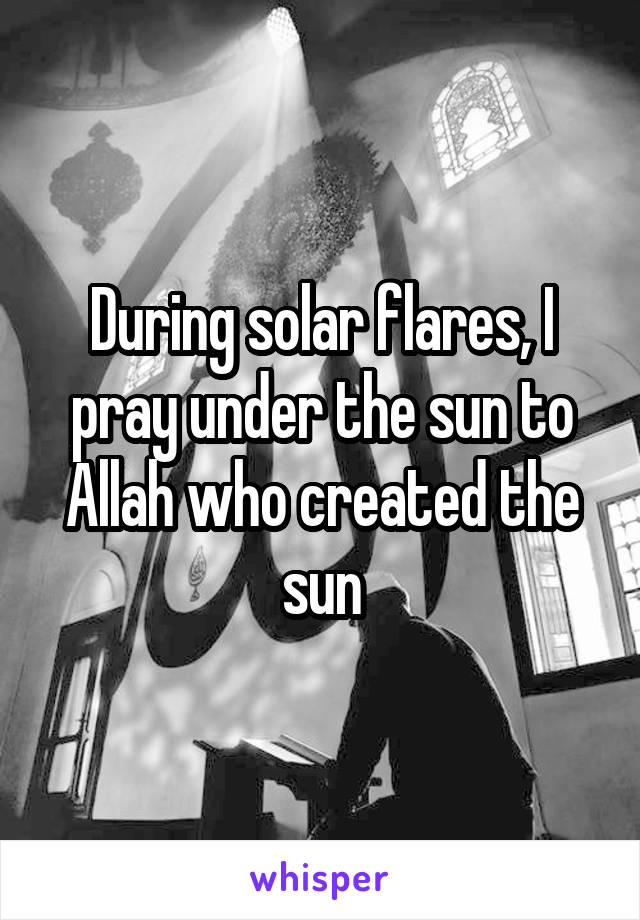 During solar flares, I pray under the sun to Allah who created the sun