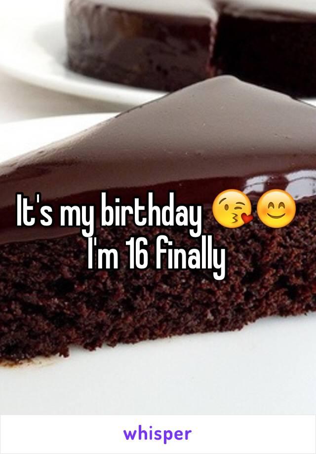 It's my birthday 😘😊I'm 16 finally