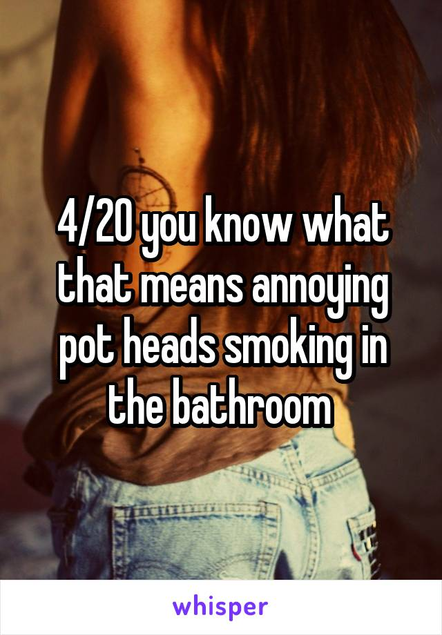 4/20 you know what that means annoying pot heads smoking in the bathroom