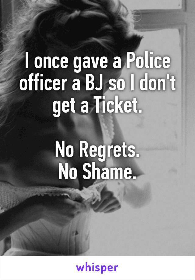 I once gave a Police officer a BJ so I don't get a Ticket.  No Regrets. No Shame.
