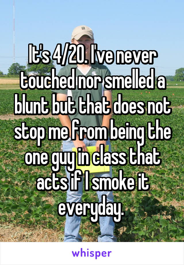 It's 4/20. I've never touched nor smelled a blunt but that does not stop me from being the one guy in class that acts if I smoke it everyday.