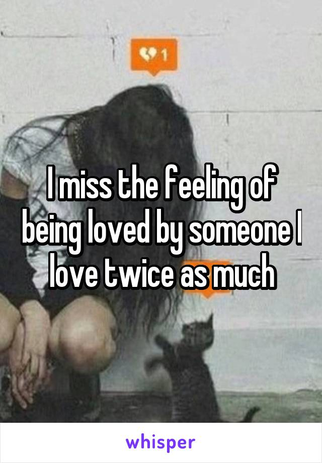I miss the feeling of being loved by someone I love twice as much