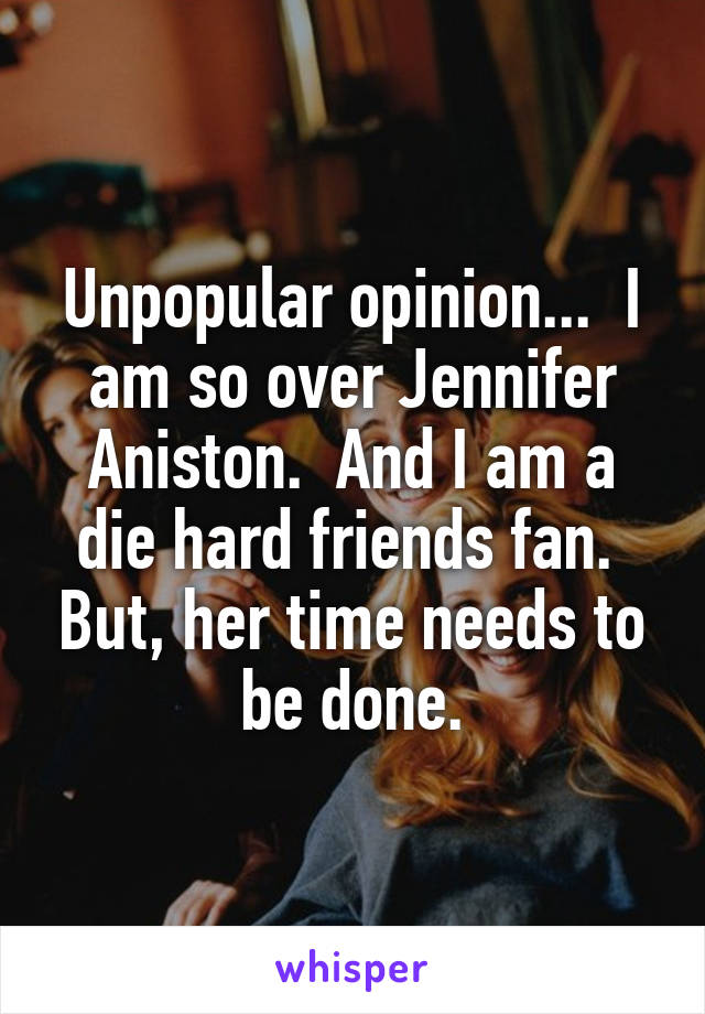 Unpopular opinion...  I am so over Jennifer Aniston.  And I am a die hard friends fan.  But, her time needs to be done.