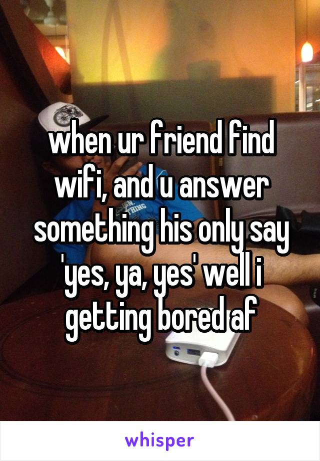 when ur friend find wifi, and u answer something his only say 'yes, ya, yes' well i getting bored af