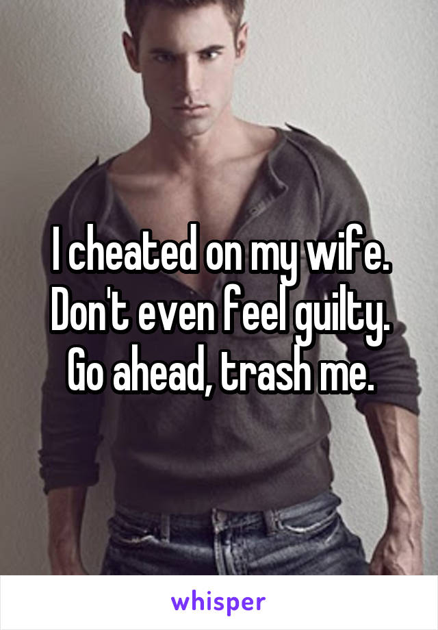 I cheated on my wife. Don't even feel guilty. Go ahead, trash me.