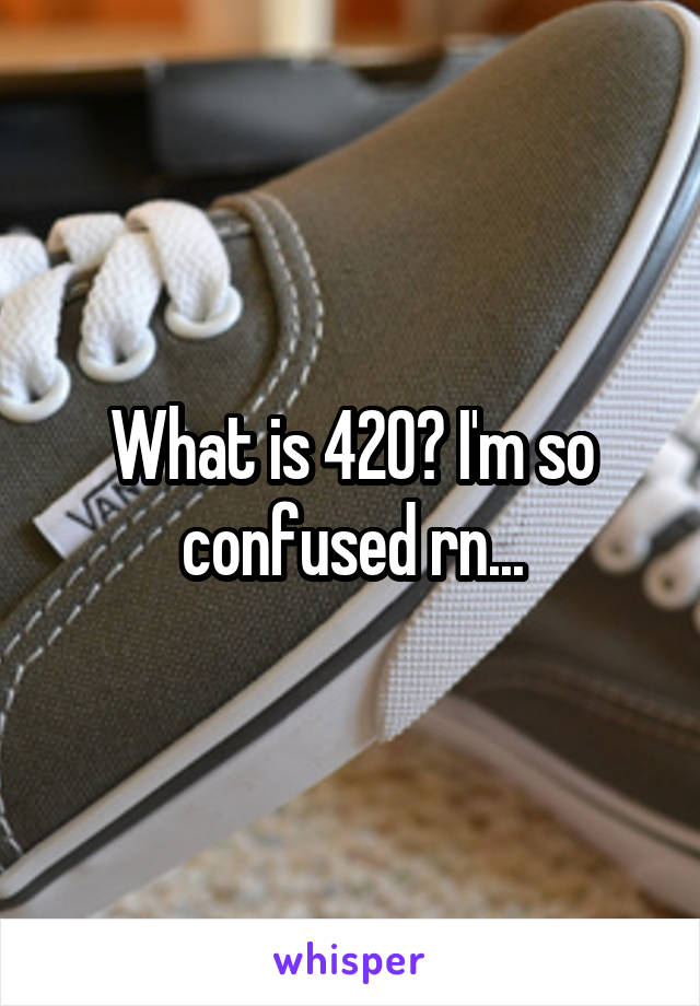 What is 420? I'm so confused rn...