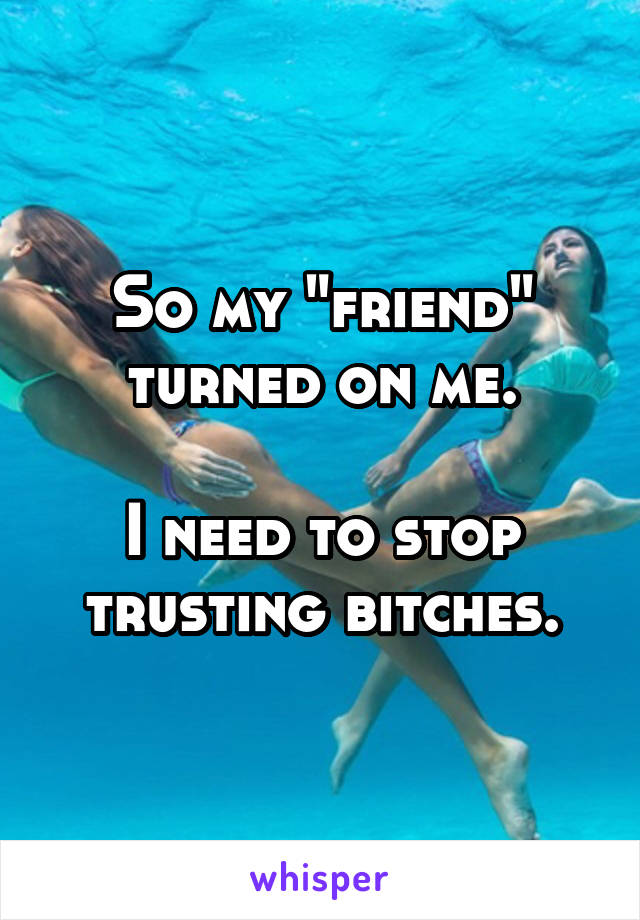 """So my """"friend"""" turned on me.  I need to stop trusting bitches."""