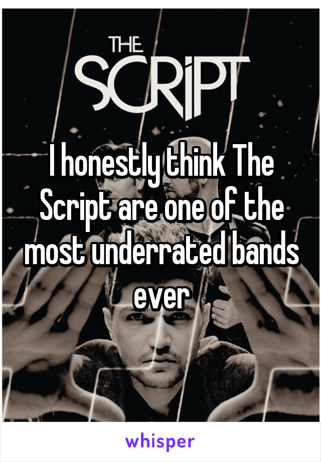 I honestly think The Script are one of the most underrated bands ever