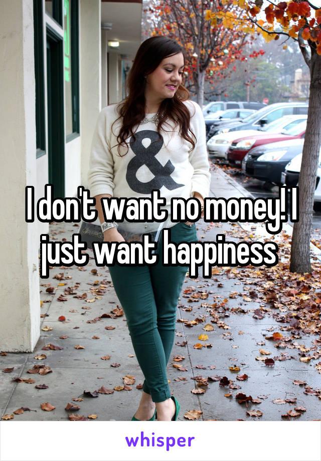 I don't want no money! I just want happiness