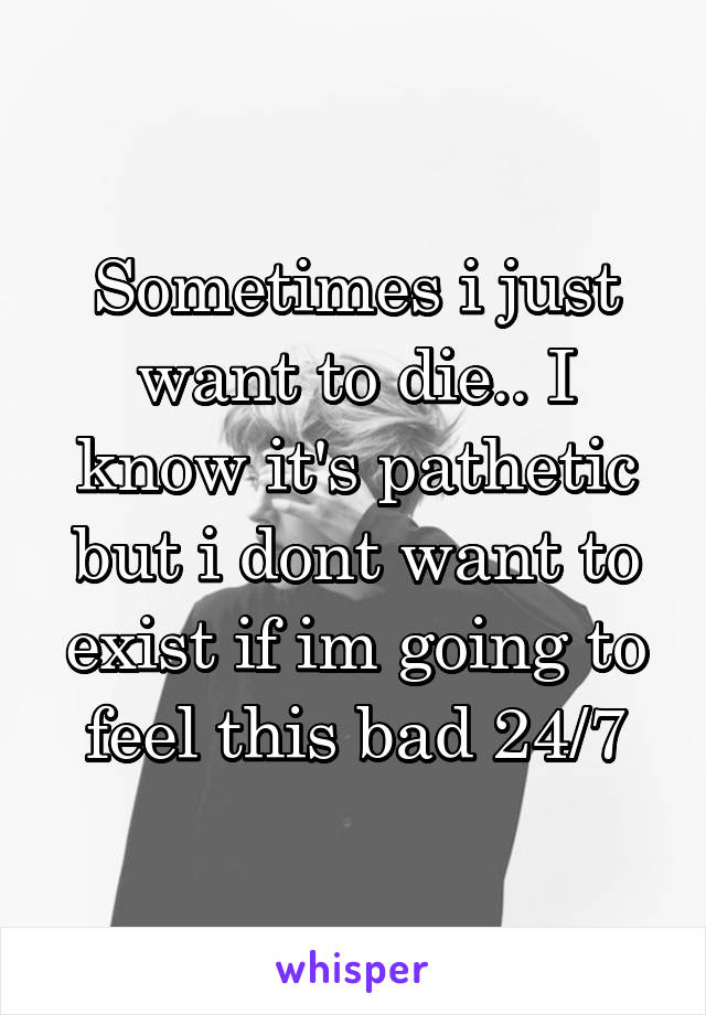 Sometimes i just want to die.. I know it's pathetic but i dont want to exist if im going to feel this bad 24/7