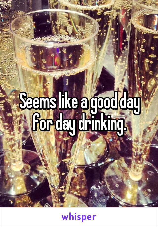 Seems like a good day for day drinking.
