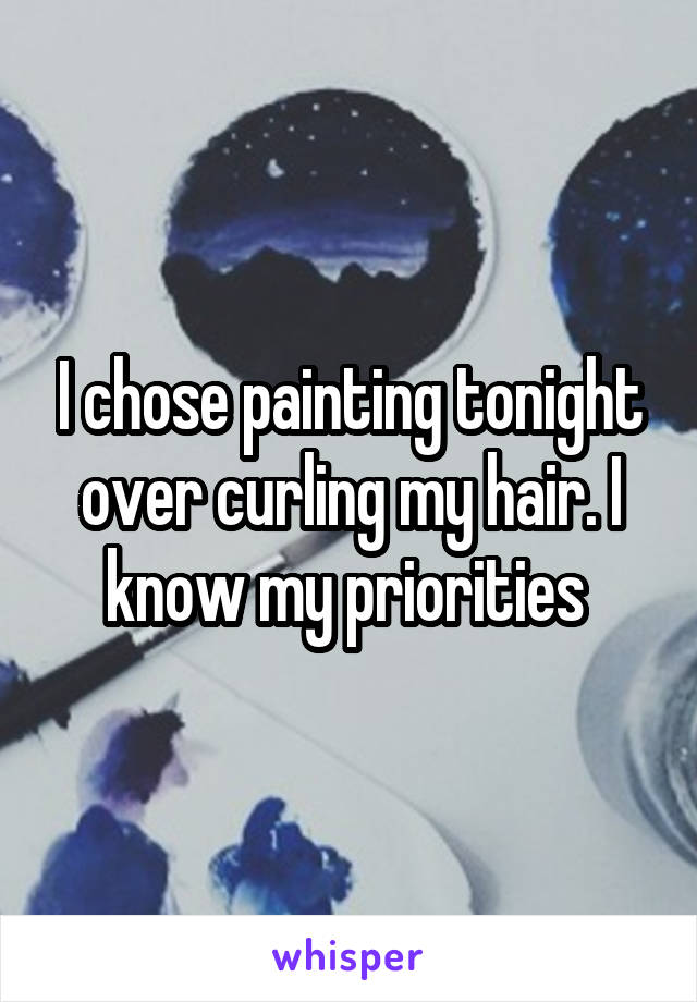 I chose painting tonight over curling my hair. I know my priorities