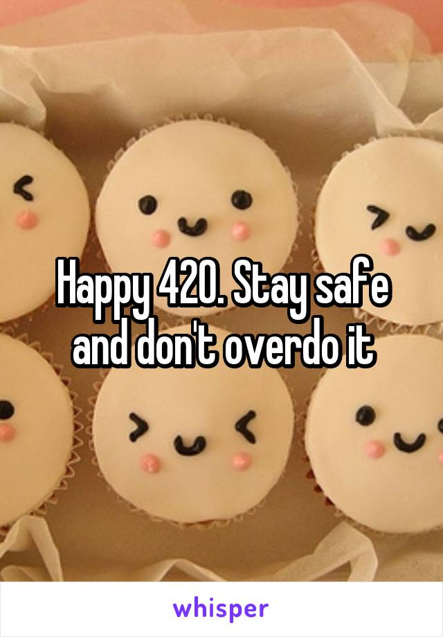 Happy 420. Stay safe and don't overdo it
