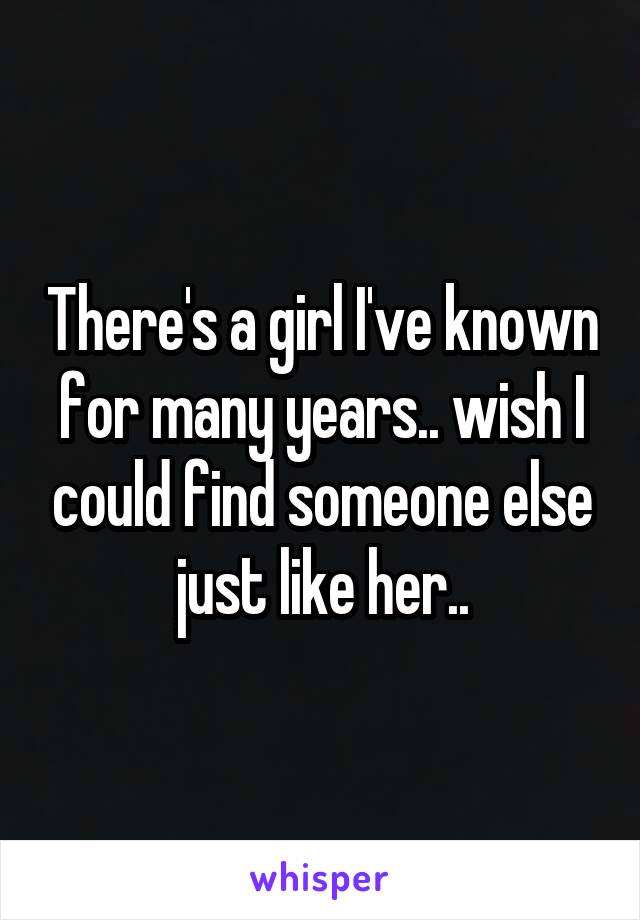 There's a girl I've known for many years.. wish I could find someone else just like her..