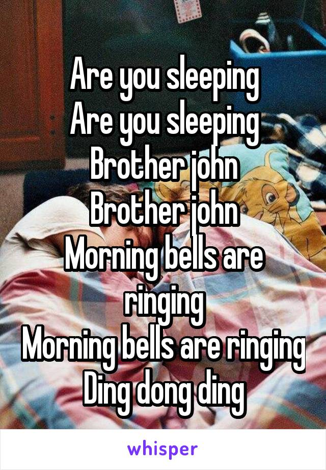Are you sleeping Are you sleeping Brother john Brother john Morning bells are ringing Morning bells are ringing Ding dong ding