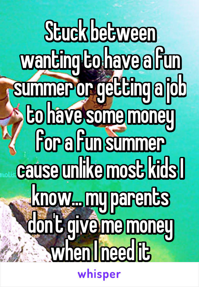 Stuck between wanting to have a fun summer or getting a job to have some money for a fun summer cause unlike most kids I know... my parents don't give me money when I need it