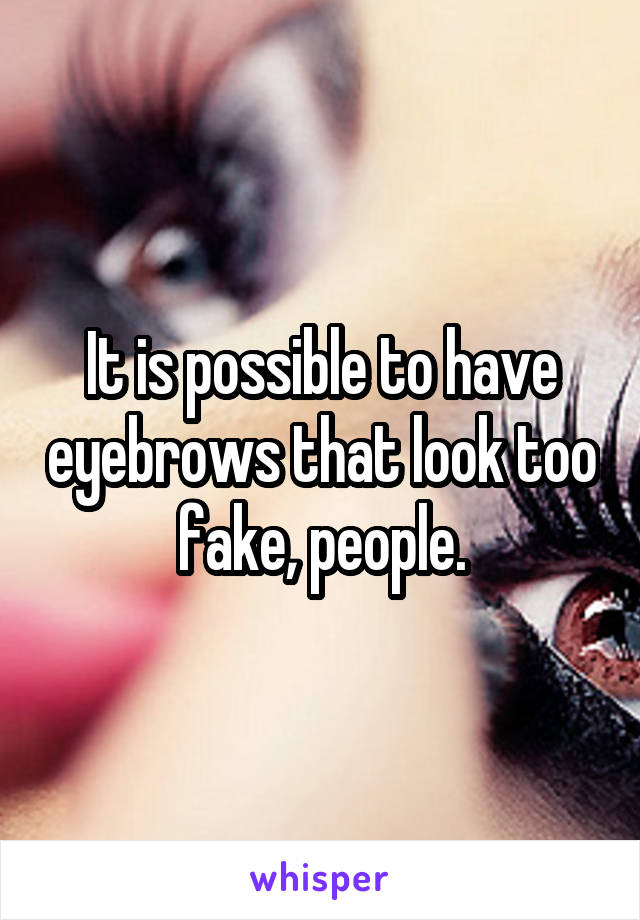 It is possible to have eyebrows that look too fake, people.