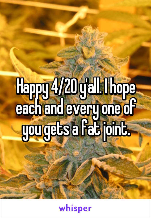 Happy 4/20 y'all. I hope each and every one of you gets a fat joint.