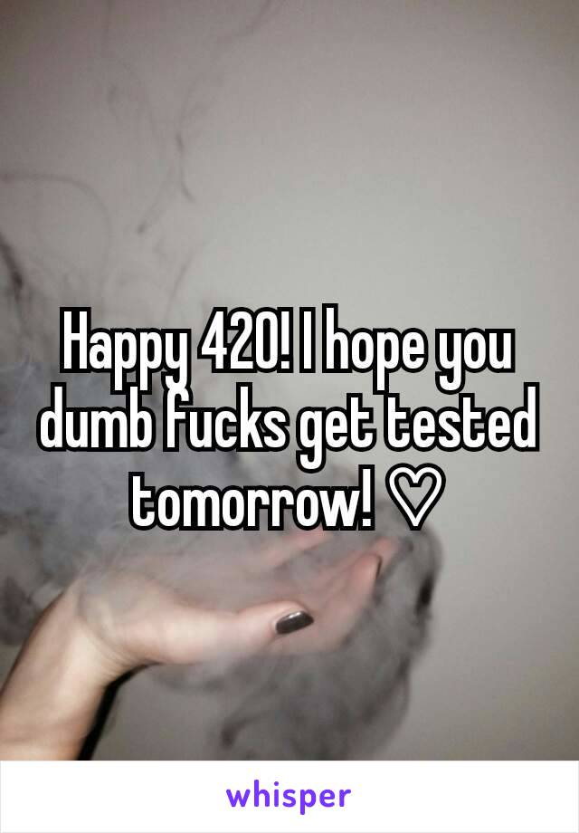Happy 420! I hope you dumb fucks get tested tomorrow! ♡