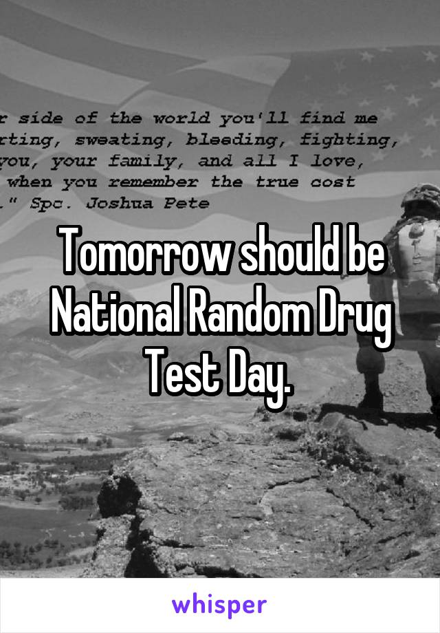 Tomorrow should be National Random Drug Test Day.