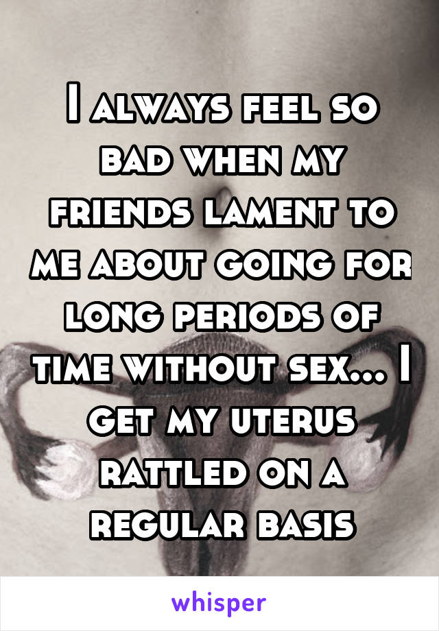 I always feel so bad when my friends lament to me about going for long periods of time without sex... I get my uterus rattled on a regular basis