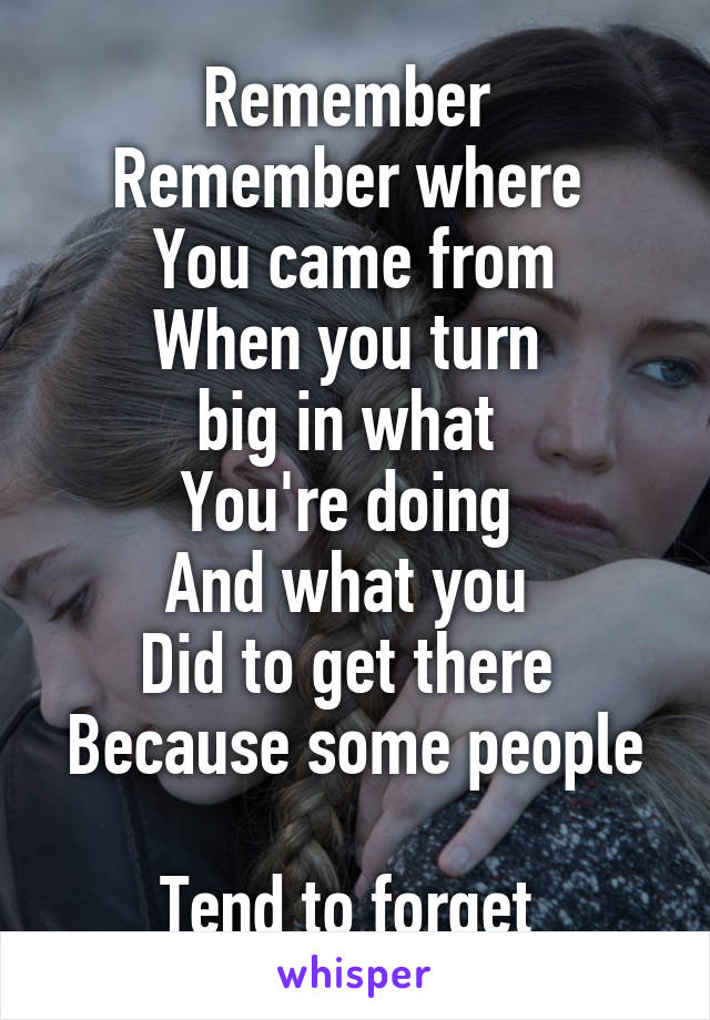 Remember  Remember where  You came from When you turn  big in what  You're doing  And what you  Did to get there  Because some people  Tend to forget