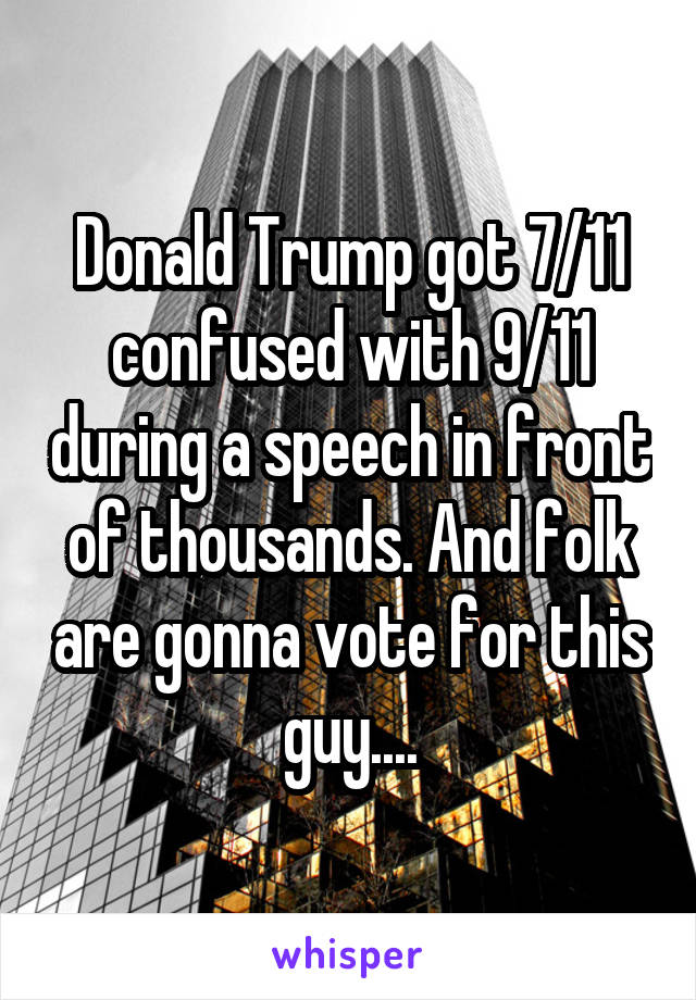 Donald Trump got 7/11 confused with 9/11 during a speech in front of thousands. And folk are gonna vote for this guy....