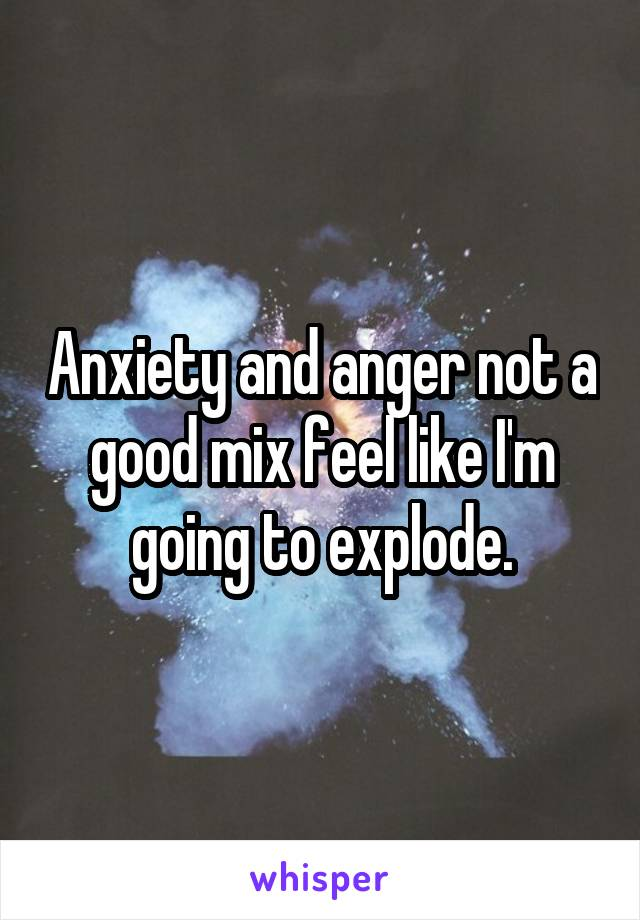 Anxiety and anger not a good mix feel like I'm going to explode.