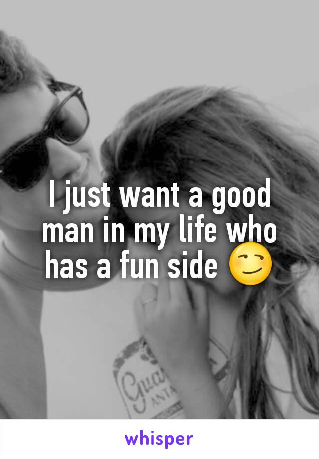 I just want a good man in my life who has a fun side 😏