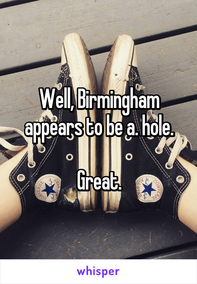 Well, Birmingham appears to be a. hole.  Great.