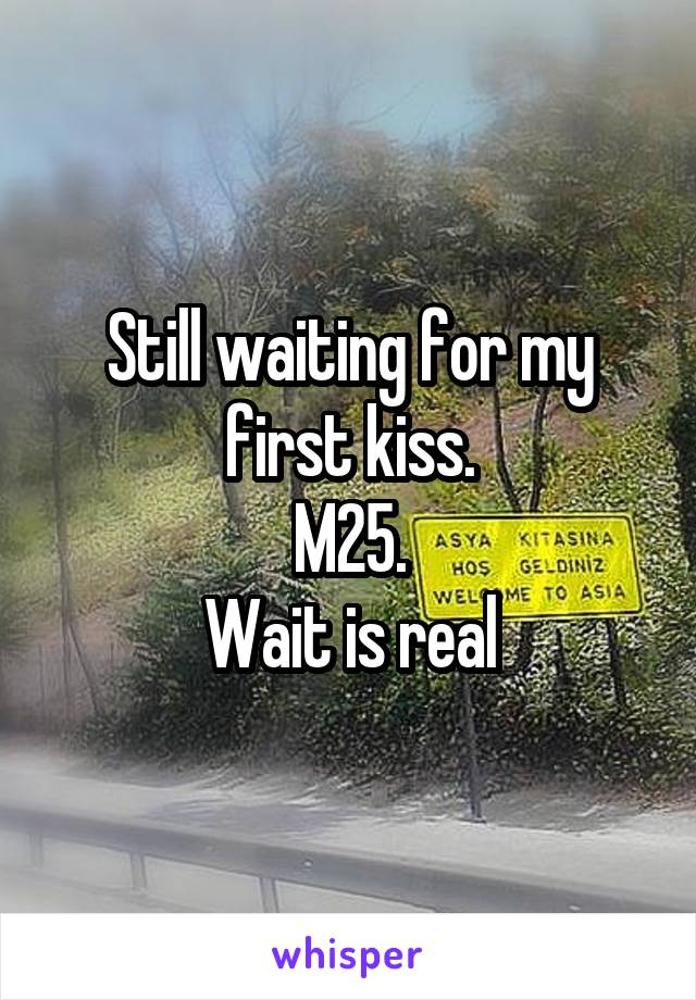 Still waiting for my first kiss. M25. Wait is real