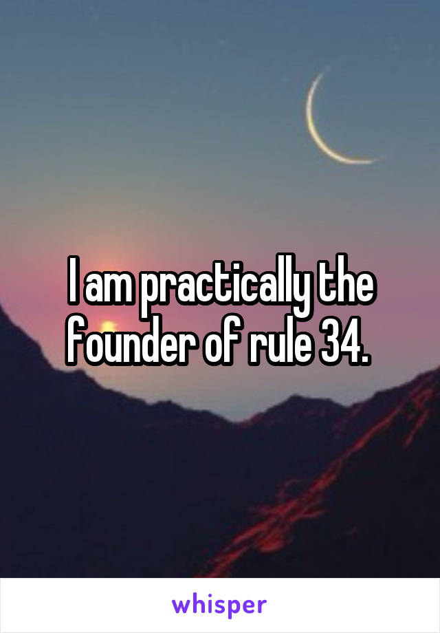 I am practically the founder of rule 34.