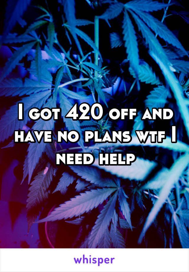 I got 420 off and have no plans wtf I need help