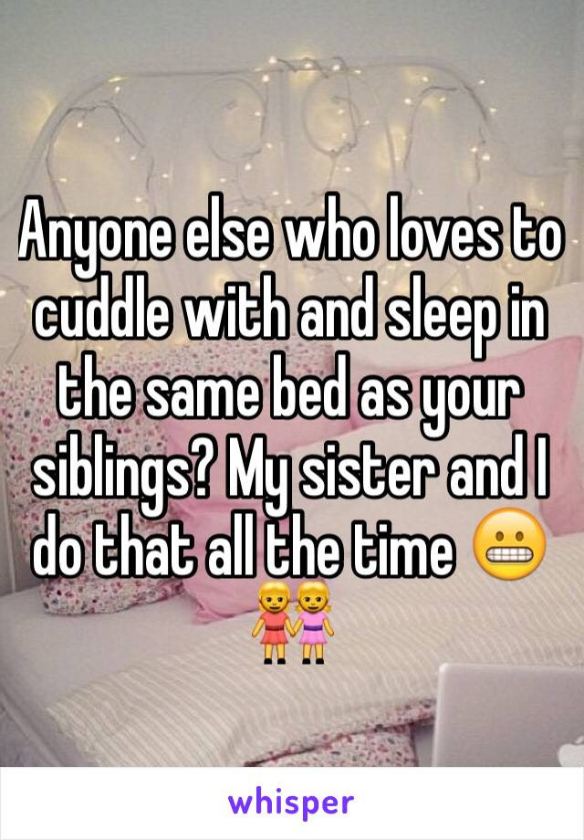Anyone else who loves to cuddle with and sleep in the same bed as your siblings? My sister and I do that all the time 😬👭
