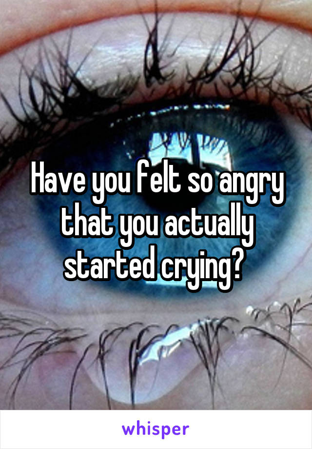 Have you felt so angry that you actually started crying?