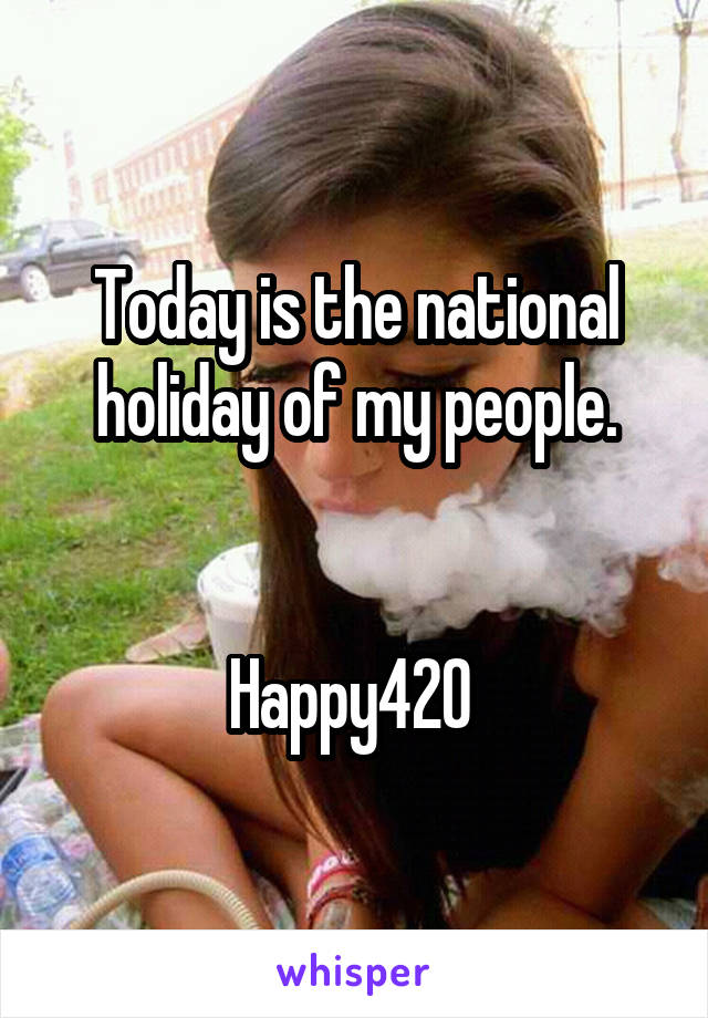 Today is the national holiday of my people.   Happy420