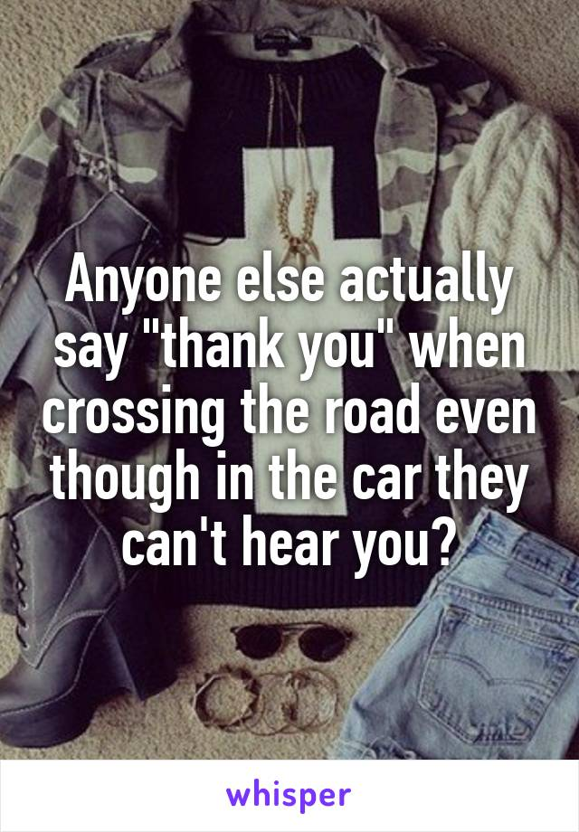 """Anyone else actually say """"thank you"""" when crossing the road even though in the car they can't hear you?"""