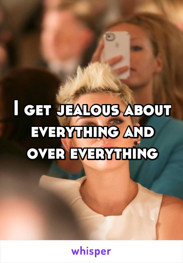 I get jealous about everything and over everything