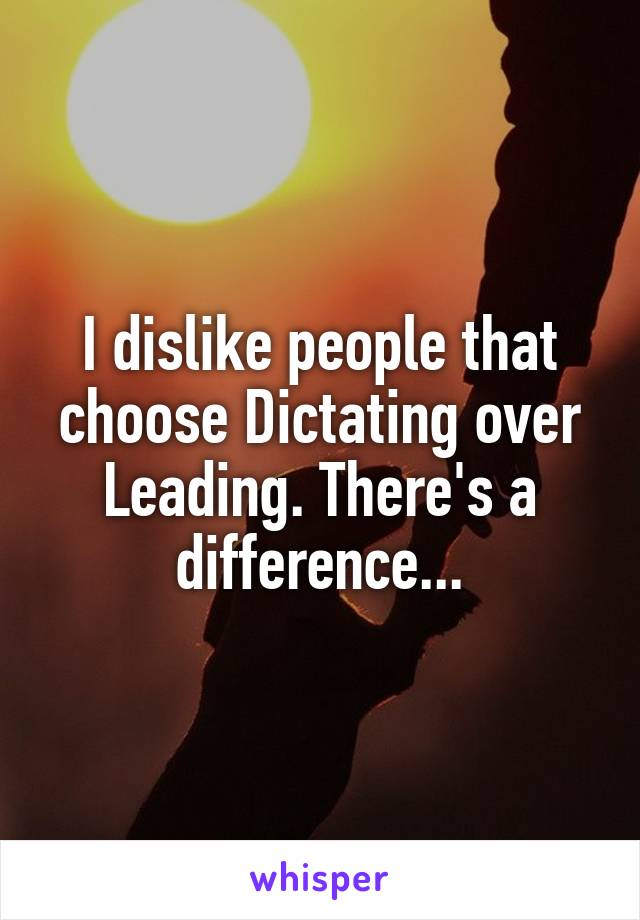 I dislike people that choose Dictating over Leading. There's a difference...