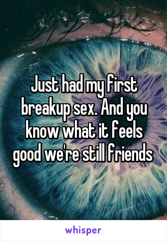 Just had my first breakup sex. And you know what it feels good we're still friends