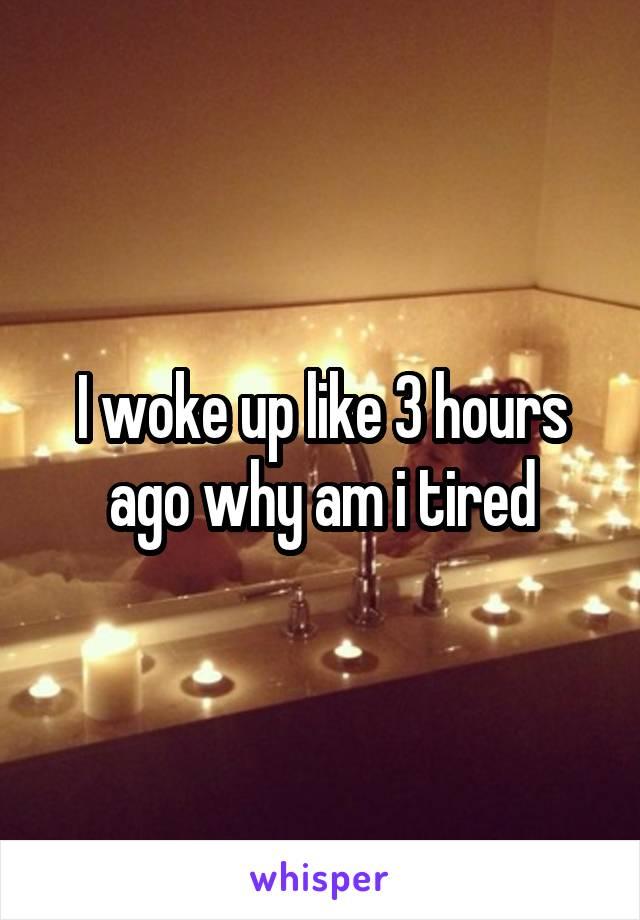 I woke up like 3 hours ago why am i tired
