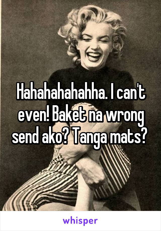 Hahahahahahha. I can't even! Baket na wrong send ako? Tanga mats?