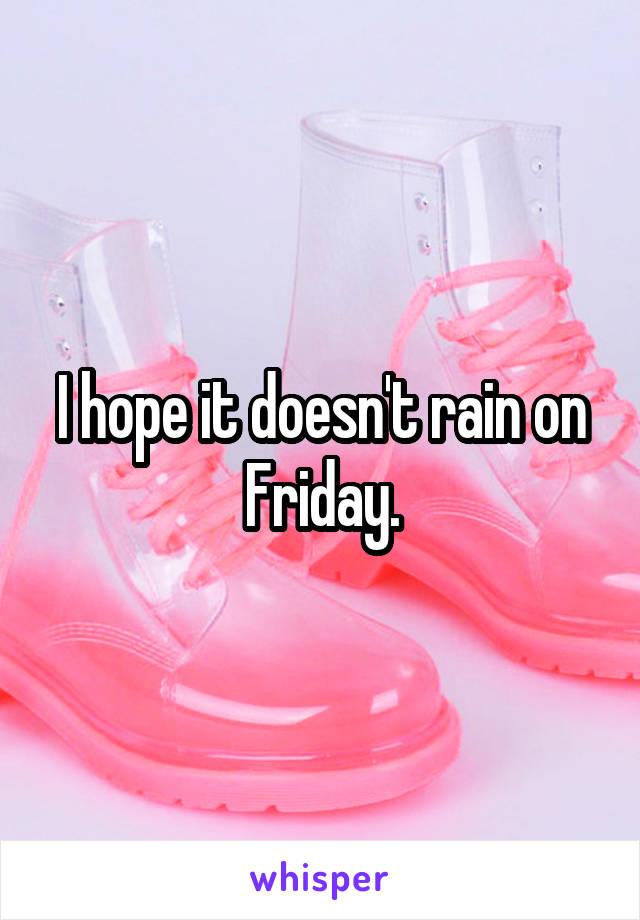 I hope it doesn't rain on Friday.