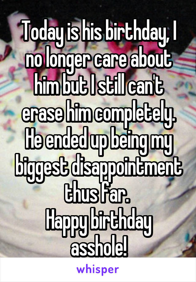 Today is his birthday, I no longer care about him but I still can't erase him completely. He ended up being my biggest disappointment thus far.  Happy birthday asshole!