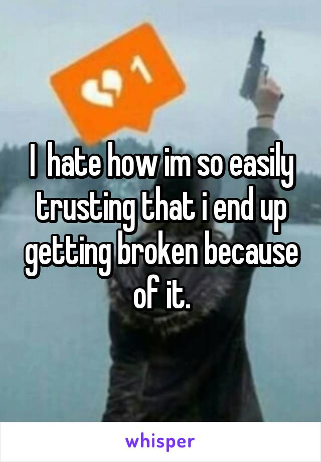 I  hate how im so easily trusting that i end up getting broken because of it.
