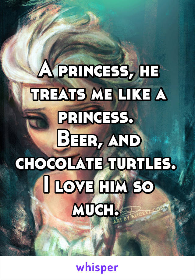 A princess, he treats me like a princess.  Beer, and chocolate turtles.  I love him so much.